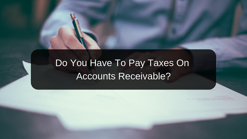 Do You Have To Pay Taxes On Accounts Receivable_